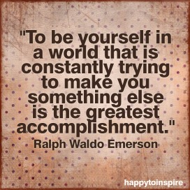 to be yourself in a world that is constantly trying to make you something else is the greatest accomplishment copy