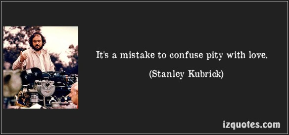 quote-it-s-a-mistake-to-confuse-pity-with-love-stanley-kubrick-105654